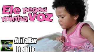 Ele pegou minha voz - AtilaKw Remix