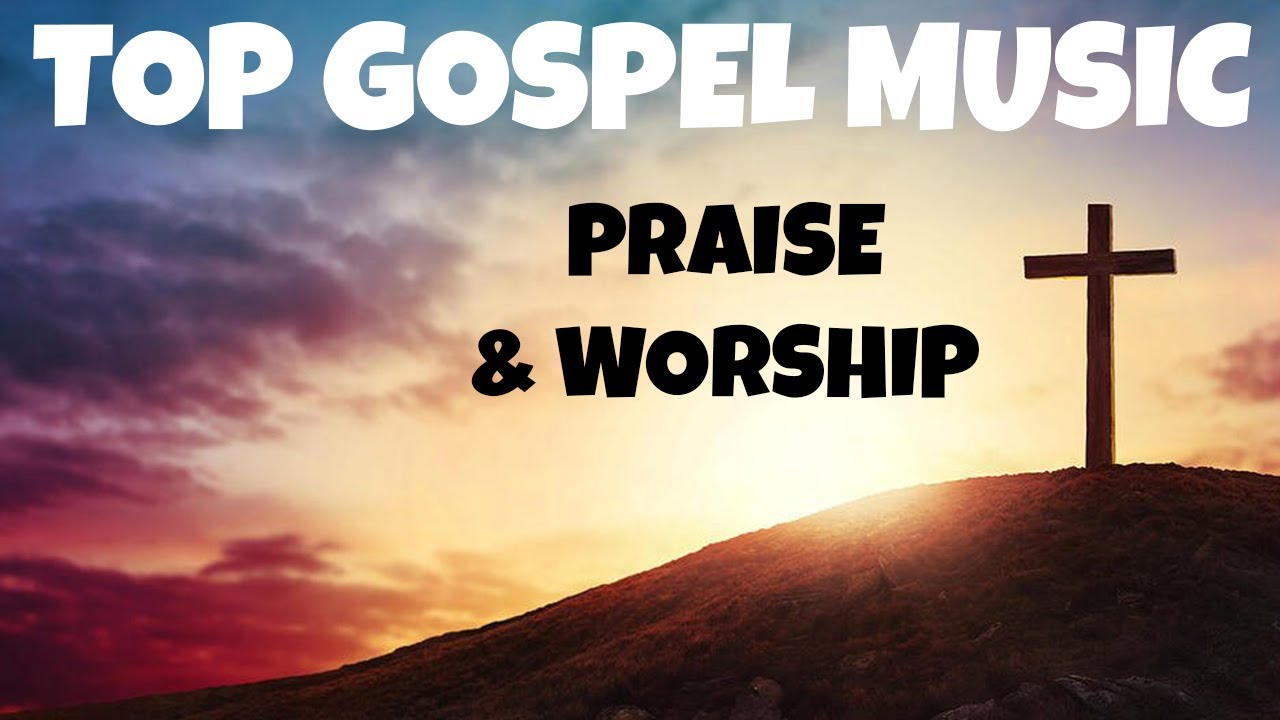 Non Stop Gospel Music Top Best Praise Worship Songs Collection Playlist Youtube