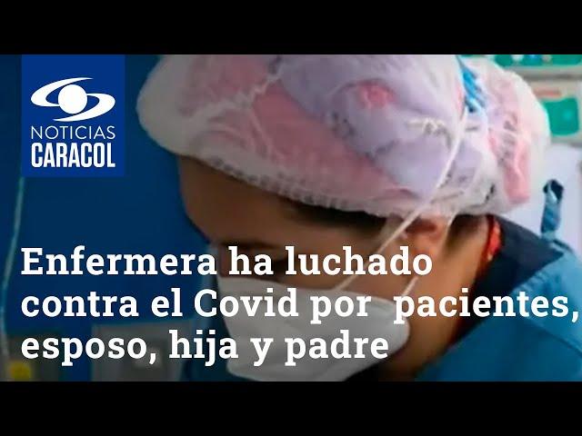 Enfermera ha luchado contra el COVID-19 no solo en sus pacientes, también en esposo, hija y padre