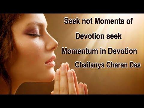 Seek not moments of devotion - seek momentum in devotion [Chaitanya Charan in UK]