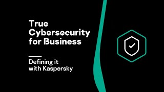 Defining true cybersecurity for business with Kaspersky Lab