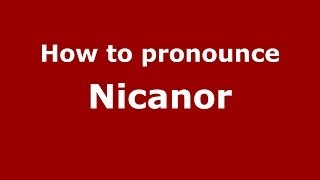 How to Pronounce Nicanor - PronounceNames.com