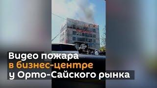 Видео пожара в бизнес-центре у Орто-Сайского рынка
