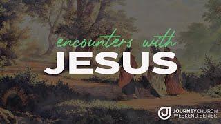 Journey Church - Encounters With Jesus - Week 2 - 6/20/21