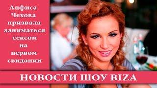 Анфиса Чехова призвала заниматься сексом на первом свидании