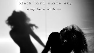 Black Bird White Sky - Official - Stay Here With Me Video