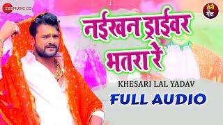 नईखन ड्राईवर भतरा रे Naikhan Driver Bhatra Re - Full Audio | Khesari Lal Yadav