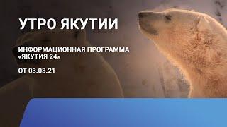 Утро Якутии. 03 марта 2021 года. Информационная программа «Якутия 24»