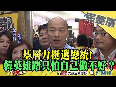2019.05.17大政治大爆卦完整版(上)基層力挺選總統! 韓堅持英雄路:只怕自己做不好!