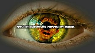 Quanten Heilung aus der Quanten Matrix