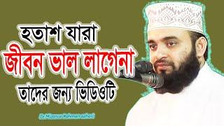 হতাশা ও নিরাশ যারা! জীবন ভাল লাগেনা! তাদের জন্য এই ভিডিওটি! Dr.Mizanur Rahman Azhari