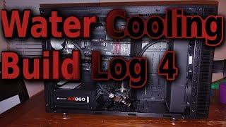 Water Cooling PC Build Log 4