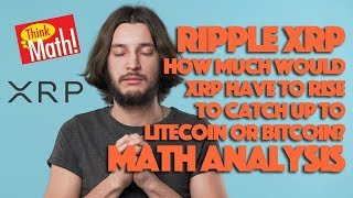 Ripple XRP: How Much Would XRP Have To Rise To Catch Up To Litecoin or Bitcoin? Math Analysis