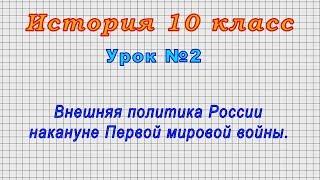 История 10 класс (Урок№2 - Внешняя политика России накануне Первой мировой войны.)