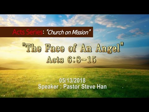 """The Face of An Angel"" [ Acts 6:8-15] Speaker: Pastor Steve Han 2018.5.13"