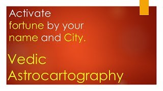 Activate fortune by your name and city-Vedic Astrocartography- ENGLISH