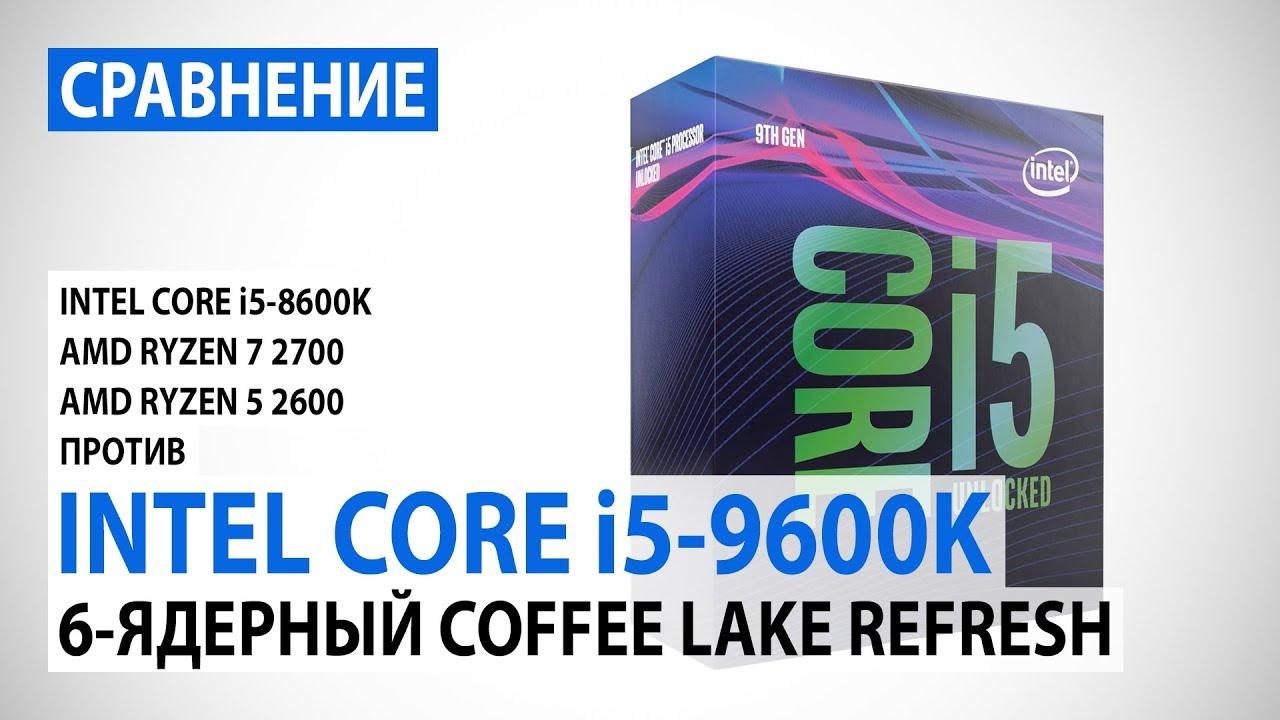 Сравнение Intel Core i5-9600K и Core i5-8600K с Ryzen 7 2700 и Ryzen 5 2600