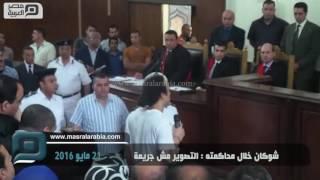 بالفيديو.. شوكان خلال محاكمته: التصوير مش جريمة