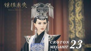 錦綉未央 The Princess Wei Young 23 唐嫣 羅晉 吳建豪 毛曉彤 CROTON MEGAHIT Official
