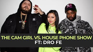 THE CAM GIRL VS. HOUSE PHONE SHOW EP. 5 FEAT. DRO FE