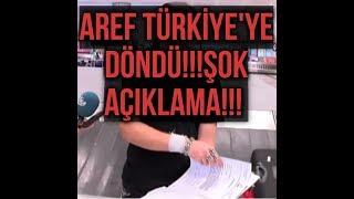 AREF TÜRKİYE'YE DÖNDÜ!!!ŞOK AÇIKLAMA!!!
