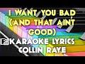I WANT YOU BAD AND THAT AIN'T GOOD COLLIN RAYE KARAOKE LYRICS VERSION HD