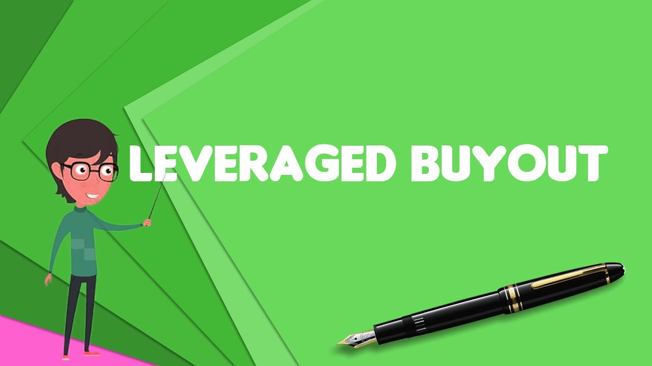 What is Leveraged buyout?, Explain Leveraged buyout, Define Leveraged buyout