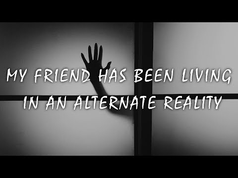 My friend has been living in an alternate reality | Reddit Stories