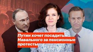 Путин хочет посадить Навального за пенсионные протесты