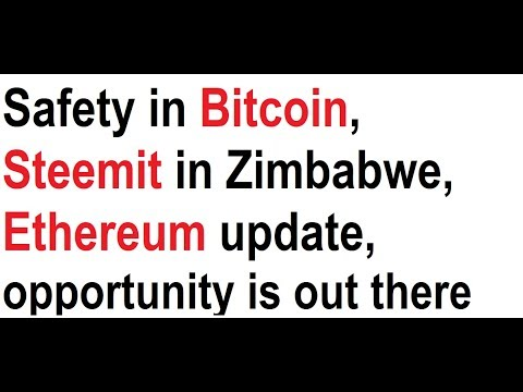 Safety in Bitcoin, Steemit in Zimbabwe, Ethereum update, opportunity is out there
