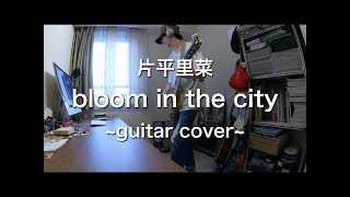 片平里菜 - bloom in the city ~guitar cover~【Y8M1】