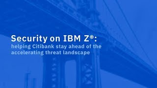 Security on IBM Z | helping Citibank stay ahead of the accelerating threat landscape