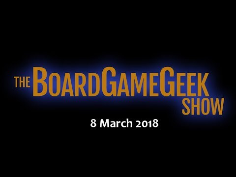 The BoardGameGeek Show –  8 March 2018