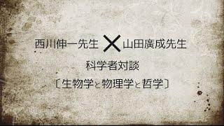 科学者対談 西川伸一先生×山田廣成先生[生物学と物理学と哲学]