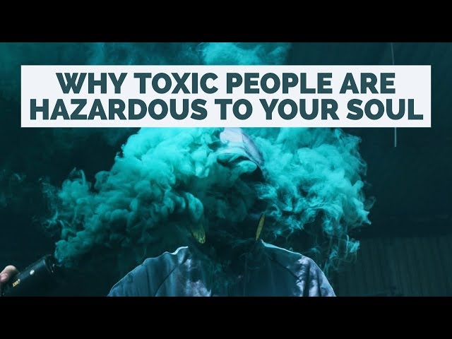 Why Toxic People Are Hazardous to Your Soul