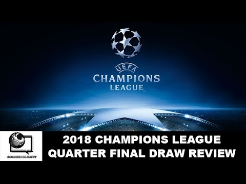 2018 Champions League Quarter Final Draw Review And Predictions