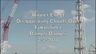 Wigner Effect Disappearing Clouds Over Fukushima Danger Danger 3-3-2018 | Organic Slant