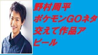 野村周平 ポケモンGOネタ交えて作品アピール 動画で解説しています。 ...