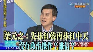 【精彩】葉元之:先抹紅韓再抹紅中天 沒有政治操作?誰信?