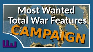 My Most Wanted Total War Features - Part 1 of 2 - Campaigns