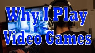 Why I Play Video Games