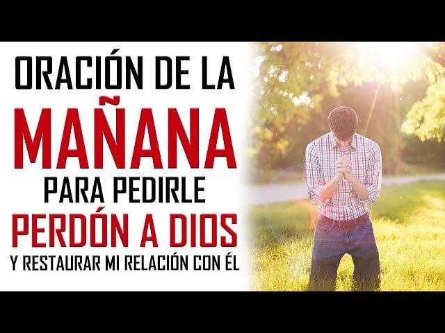 ORACION DE LA MAÑANA PARA PEDIRLE PERDON A DIOS Y  RESTAURAR MI RELACION CON DIOS
