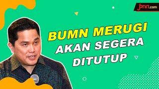 Erick Thohir: BUMN Rugi Akan Dilikuidasi atau Merger - JPNN.com