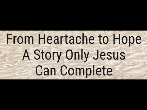 From Heartache to Hope - A Story Only Jesus Can Complete