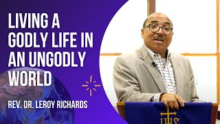 Living A Godly Life In An Ungodly World - Rev. Dr. Leroy Richards