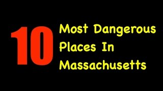 The 10 Most Dangerous Places In Massachusetts