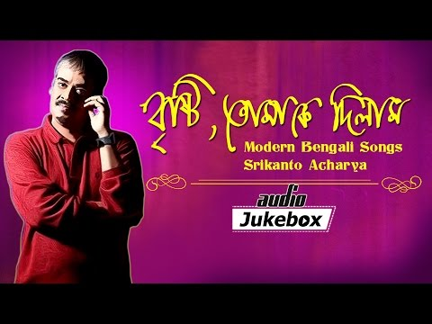 Brishti Tomake Dilam - Modern Bengali Songs - Srikanto Acharya - Audio Jukebox