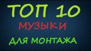 ТОП 10 МУЗЫКИ ДЛЯ МОНТАЖА ВИДЕО!