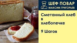 Сметанный хлеб в хлебопечке . Рецепт от шеф повара Максима Григорьева