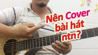 Nên Cover bài hát như thế nào để giúp ích cho việc học đàn guitar | học guitar online hiệu quả